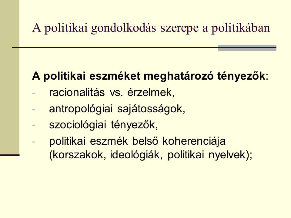 A politikai gondolkodás szerepe a politikában A politikai eszméket meghatározó tényezők: - racionalitás vs.