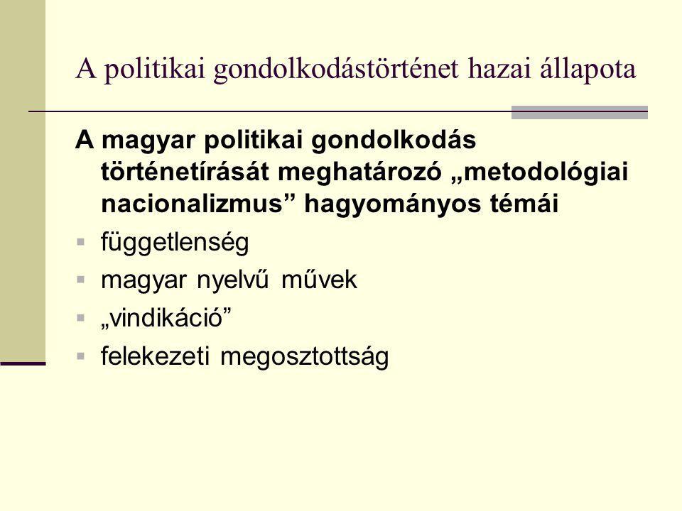 """A politikai gondolkodástörténet hazai állapota A magyar politikai gondolkodás történetírását meghatározó """"metodológiai nacionalizmus hagyományos témái  függetlenség  magyar nyelvű művek  """"vindikáció  felekezeti megosztottság"""
