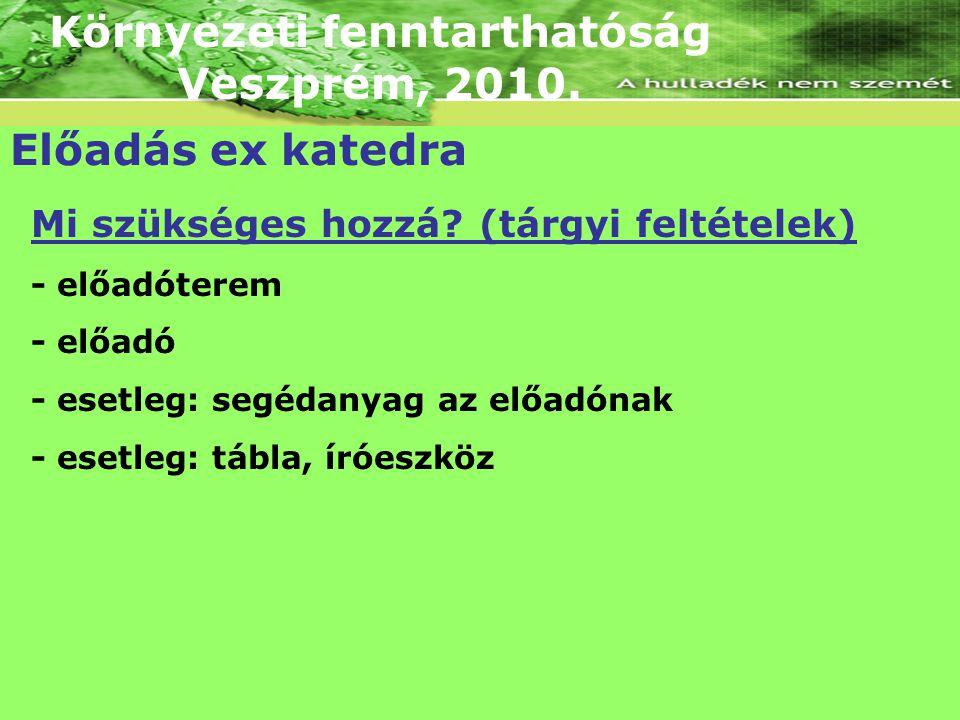 Környezeti fenntarthatóság Veszprém, 2010. Előadás ex katedra Mi szükséges hozzá? (tárgyi feltételek) - előadóterem - előadó - esetleg: segédanyag az