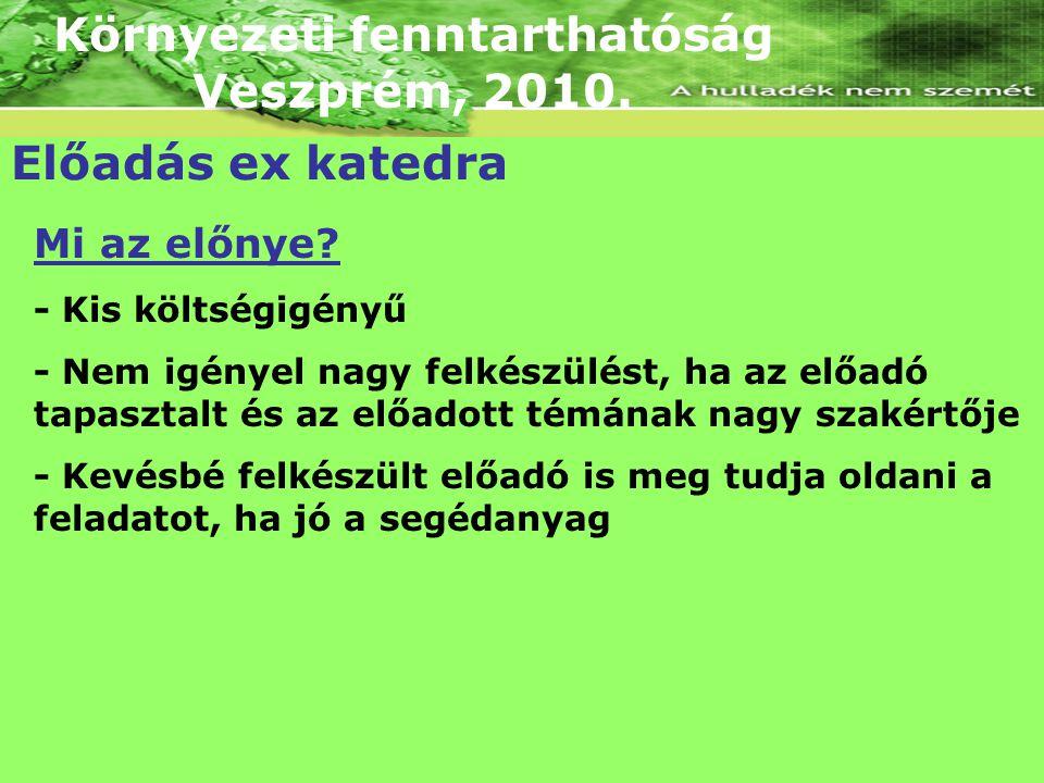 Környezeti fenntarthatóság Veszprém, 2010. Előadás ex katedra Mi az előnye? - Kis költségigényű - Nem igényel nagy felkészülést, ha az előadó tapaszta