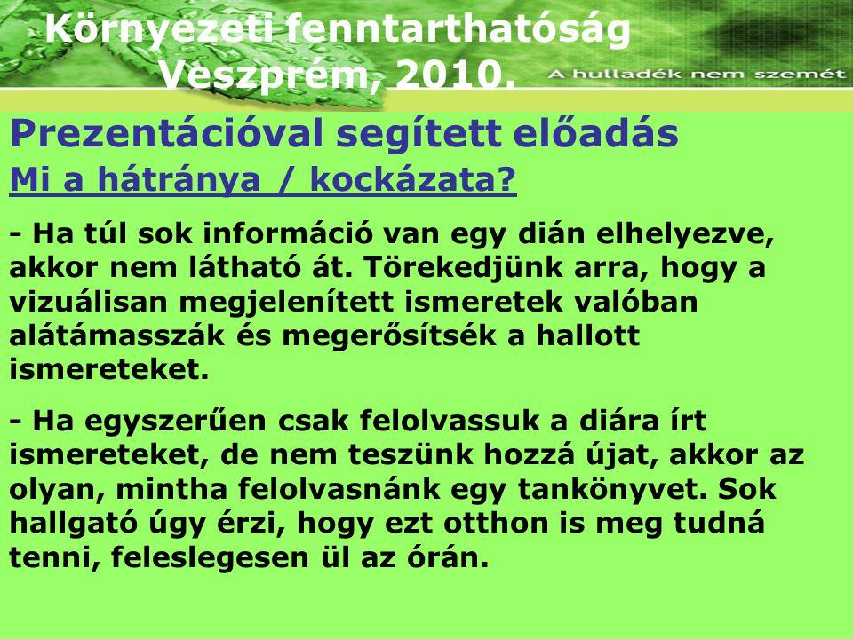 Környezeti fenntarthatóság Veszprém, 2010. Prezentációval segített előadás Mi a hátránya / kockázata? - Ha túl sok információ van egy dián elhelyezve,