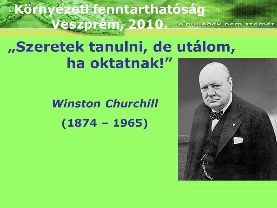 """Környezeti fenntarthatóság Veszprém, 2010. """"Szeretek tanulni, de utálom, ha oktatnak!"""" Winston Churchill (1874 – 1965)"""