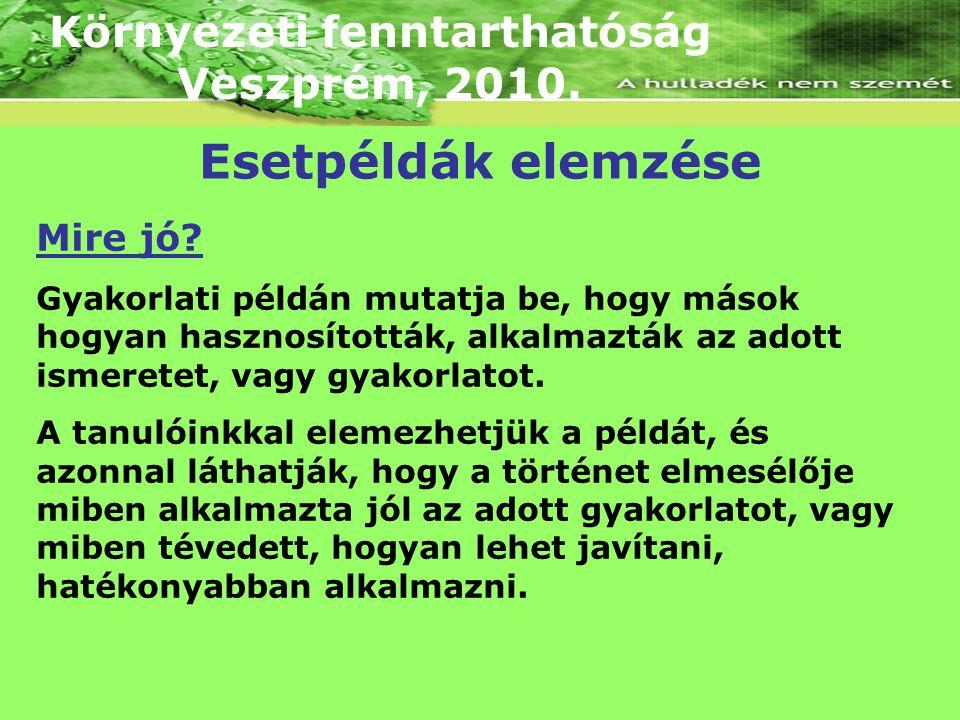 Környezeti fenntarthatóság Veszprém, 2010. Mire jó? Gyakorlati példán mutatja be, hogy mások hogyan hasznosították, alkalmazták az adott ismeretet, va