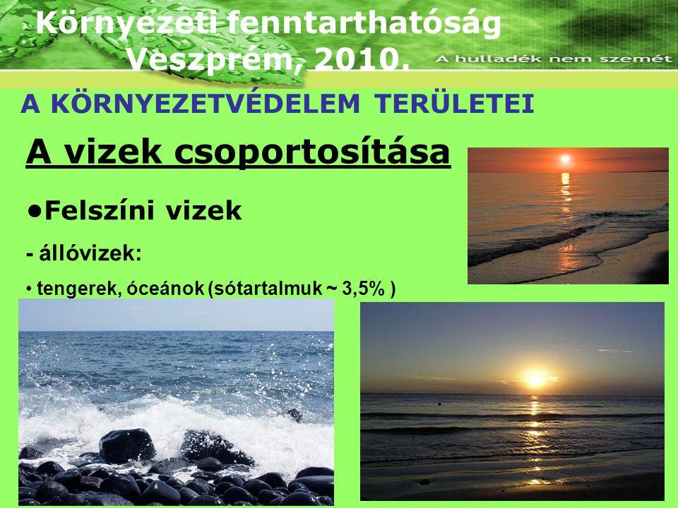Környezeti fenntarthatóság Veszprém, 2010. A KÖRNYEZETVÉDELEM TERÜLETEI A vizek csoportosítása Felszíni vizek - állóvizek: tengerek, óceánok (sótartal