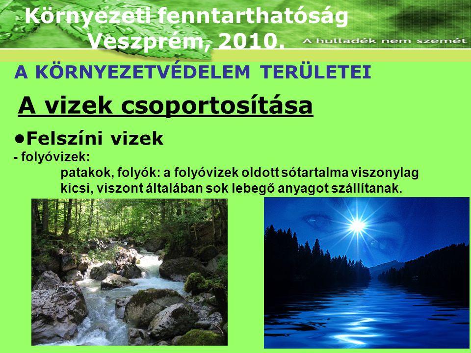 Környezeti fenntarthatóság Veszprém, 2010. A KÖRNYEZETVÉDELEM TERÜLETEI A vizek csoportosítása Felszíni vizek - folyóvizek: patakok, folyók: a folyóvi