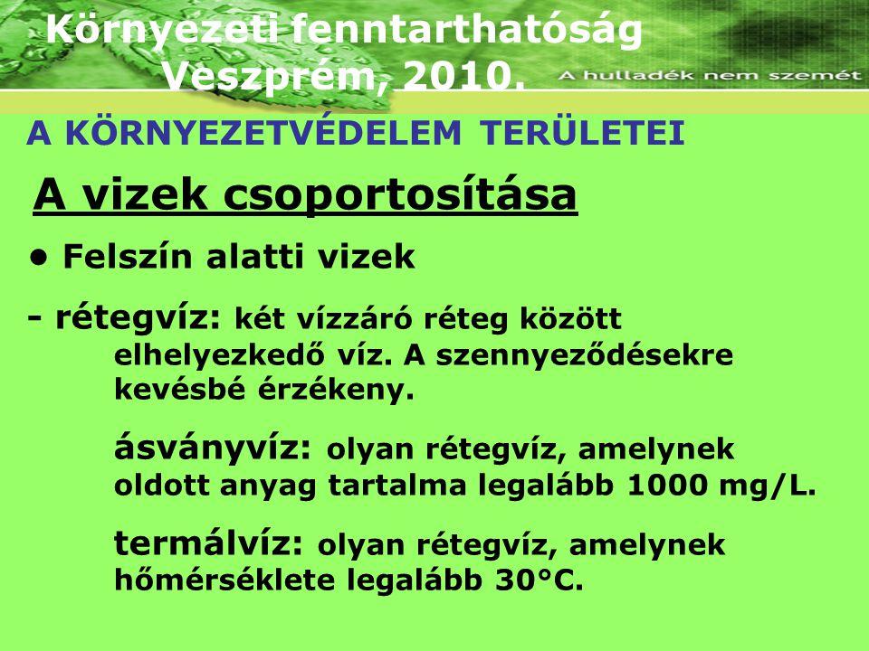 Környezeti fenntarthatóság Veszprém, 2010. A KÖRNYEZETVÉDELEM TERÜLETEI A vizek csoportosítása Felszín alatti vizek - rétegvíz: két vízzáró réteg közö