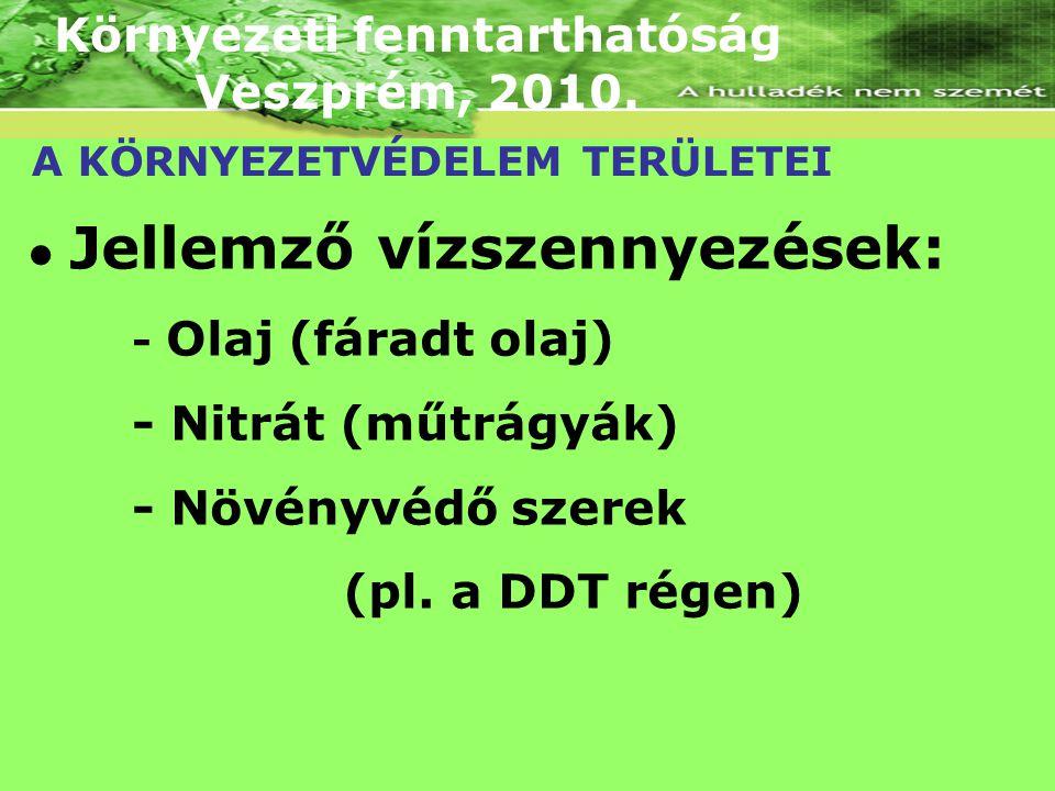 Környezeti fenntarthatóság Veszprém, 2010. A KÖRNYEZETVÉDELEM TERÜLETEI Jellemző vízszennyezések: - Olaj (fáradt olaj) - Nitrát (műtrágyák) - Növényvé