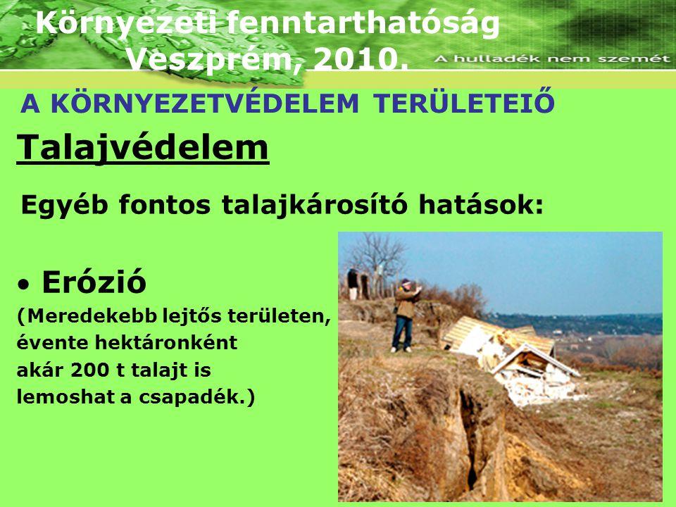 Környezeti fenntarthatóság Veszprém, 2010. A KÖRNYEZETVÉDELEM TERÜLETEIŐ Talajvédelem  Erózió (Meredekebb lejtős területen, évente hektáronként akár