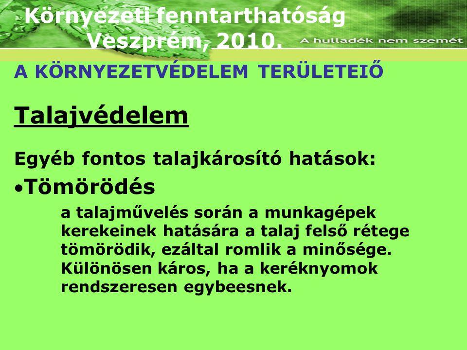 Környezeti fenntarthatóság Veszprém, 2010. A KÖRNYEZETVÉDELEM TERÜLETEIŐ Talajvédelem Egyéb fontos talajkárosító hatások: Tömörödés a talajművelés so