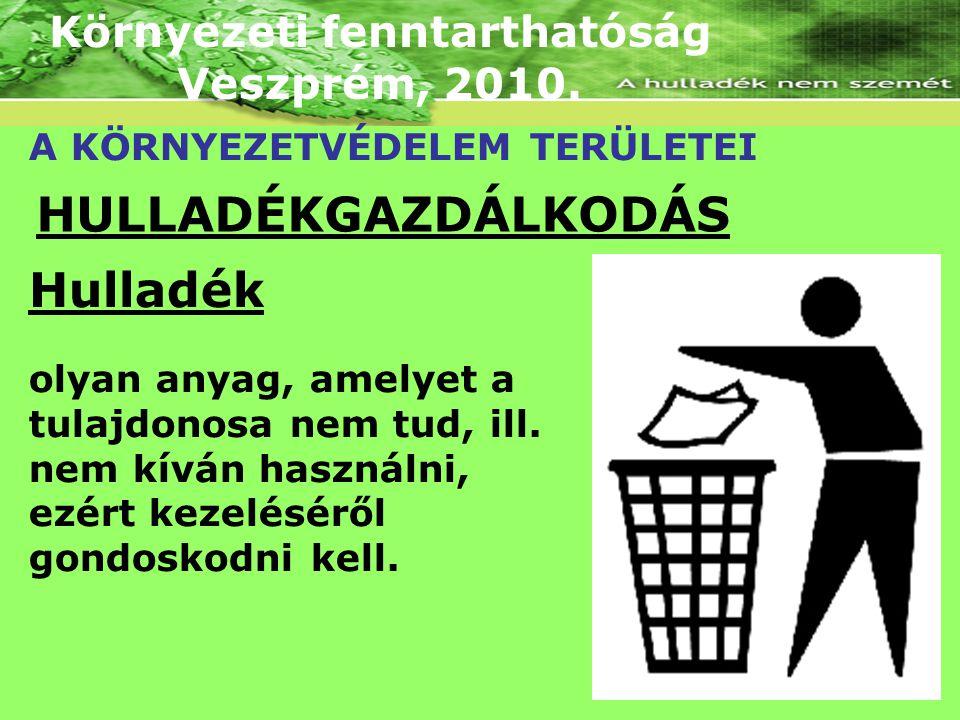 Környezeti fenntarthatóság Veszprém, 2010. A KÖRNYEZETVÉDELEM TERÜLETEI HULLADÉKGAZDÁLKODÁS Hulladék olyan anyag, amelyet a tulajdonosa nem tud, ill.