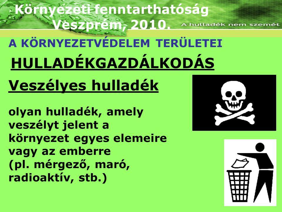 Környezeti fenntarthatóság Veszprém, 2010. A KÖRNYEZETVÉDELEM TERÜLETEI HULLADÉKGAZDÁLKODÁS Veszélyes hulladék olyan hulladék, amely veszélyt jelent a
