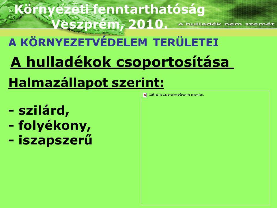 Környezeti fenntarthatóság Veszprém, 2010. A KÖRNYEZETVÉDELEM TERÜLETEI A hulladékok csoportosítása Halmazállapot szerint: - szilárd, - folyékony, - i