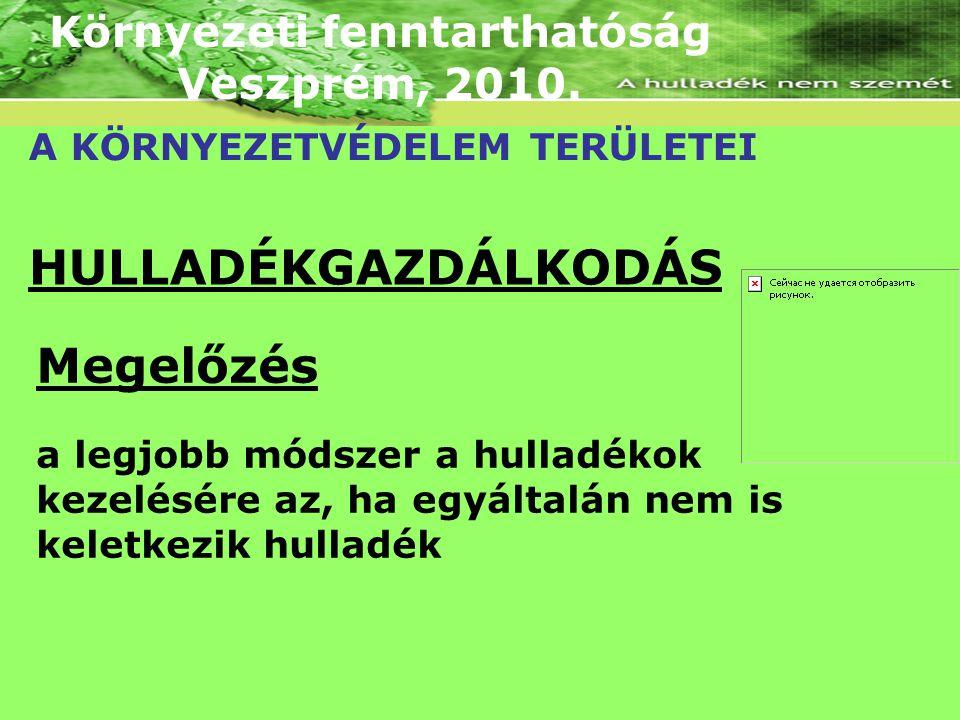 Környezeti fenntarthatóság Veszprém, 2010. A KÖRNYEZETVÉDELEM TERÜLETEI HULLADÉKGAZDÁLKODÁS Megelőzés a legjobb módszer a hulladékok kezelésére az, ha