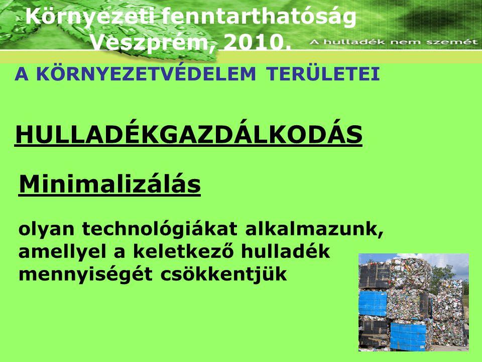 Környezeti fenntarthatóság Veszprém, 2010. A KÖRNYEZETVÉDELEM TERÜLETEI HULLADÉKGAZDÁLKODÁS Minimalizálás olyan technológiákat alkalmazunk, amellyel a