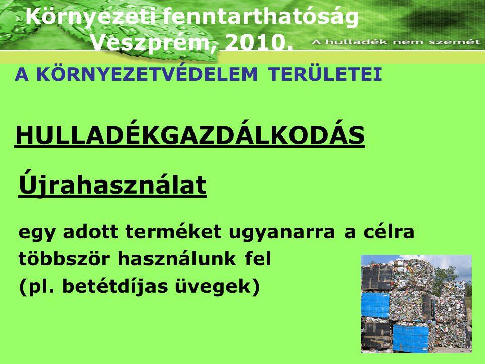 Környezeti fenntarthatóság Veszprém, 2010. A KÖRNYEZETVÉDELEM TERÜLETEI HULLADÉKGAZDÁLKODÁS Újrahasználat egy adott terméket ugyanarra a célra többszö