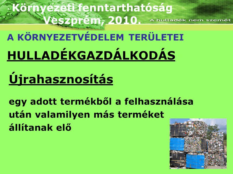 Környezeti fenntarthatóság Veszprém, 2010. A KÖRNYEZETVÉDELEM TERÜLETEI HULLADÉKGAZDÁLKODÁS Újrahasznosítás egy adott termékből a felhasználása után v