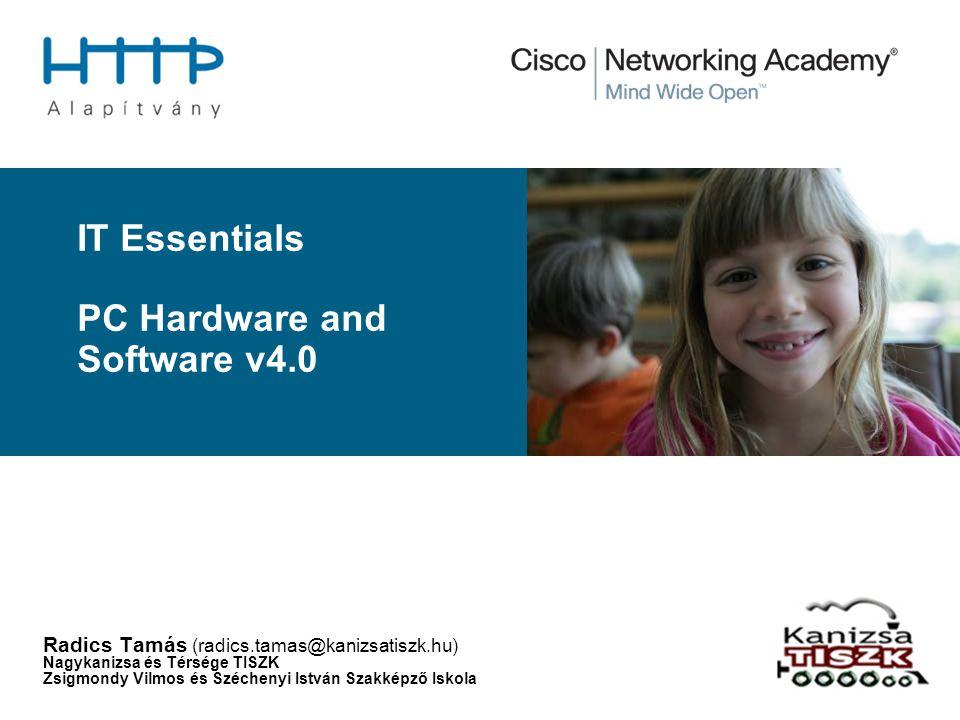 IT Essentials PC Hardware and Software v4.0 Radics Tamás (radics.tamas@kanizsatiszk.hu) Nagykanizsa és Térsége TISZK Zsigmondy Vilmos és Széchenyi Ist
