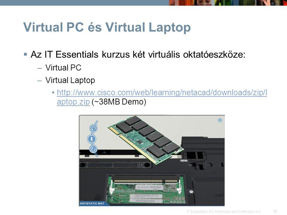 16 IT Essentials: PC Hardware and Software v4.0 Virtual PC és Virtual Laptop  Az IT Essentials kurzus két virtuális oktatóeszköze: –Virtual PC –Virtual Laptop http://www.cisco.com/web/learning/netacad/downloads/zip/l aptop.zip (~38MB Demo)http://www.cisco.com/web/learning/netacad/downloads/zip/l aptop.zip