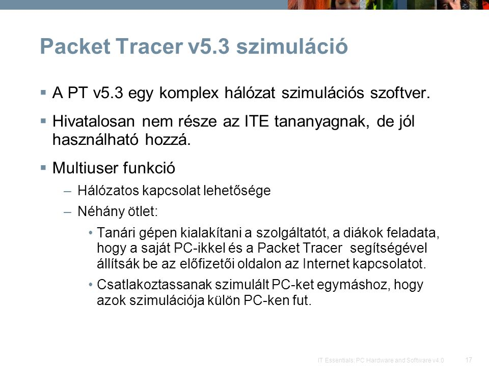 17 IT Essentials: PC Hardware and Software v4.0 Packet Tracer v5.3 szimuláció  A PT v5.3 egy komplex hálózat szimulációs szoftver.  Hivatalosan nem