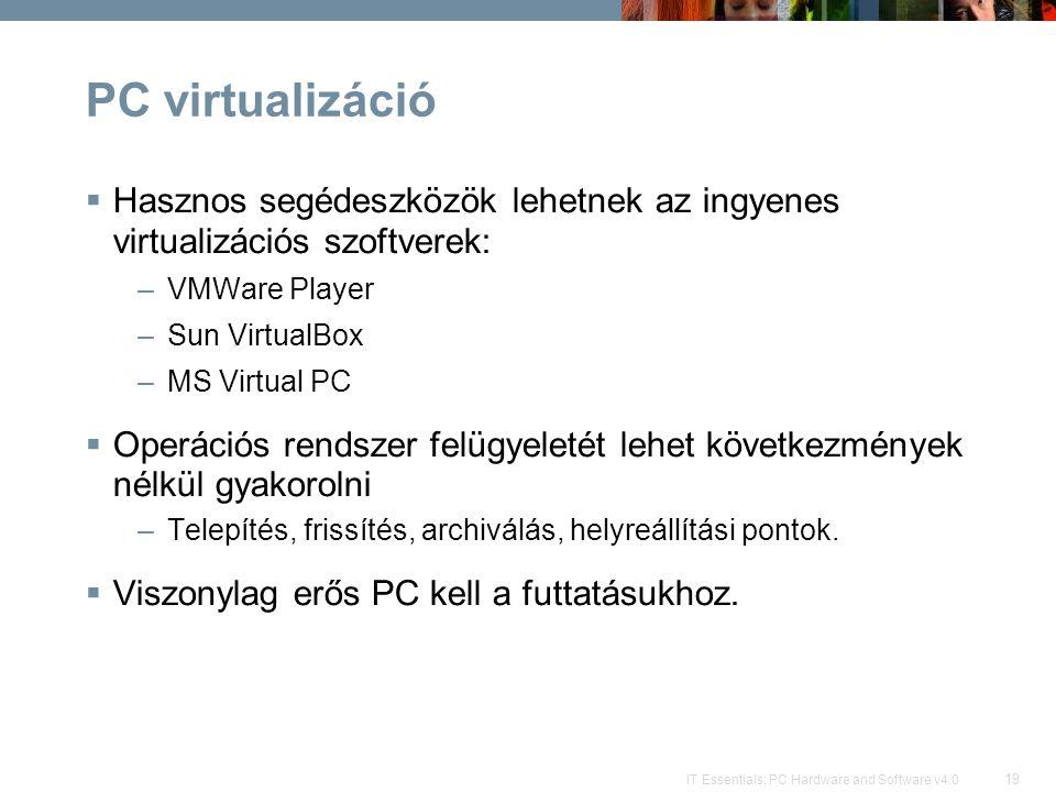 19 IT Essentials: PC Hardware and Software v4.0 PC virtualizáció  Hasznos segédeszközök lehetnek az ingyenes virtualizációs szoftverek: –VMWare Player –Sun VirtualBox –MS Virtual PC  Operációs rendszer felügyeletét lehet következmények nélkül gyakorolni –Telepítés, frissítés, archiválás, helyreállítási pontok.