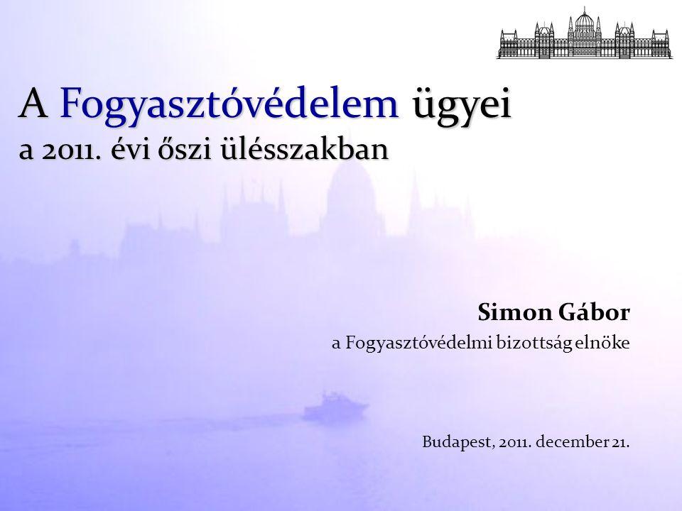 Simon Gábor a Fogyasztóvédelmi bizottság elnöke Budapest, 2011. december 21. A Fogyasztóvédelem ügyei a 2011. évi őszi ülésszakban
