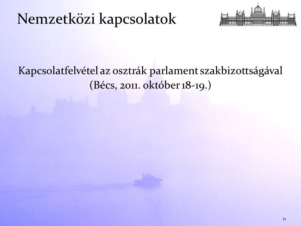 Kapcsolatfelvétel az osztrák parlament szakbizottságával (Bécs, 2011. október 18-19.) 11 Nemzetközi kapcsolatok