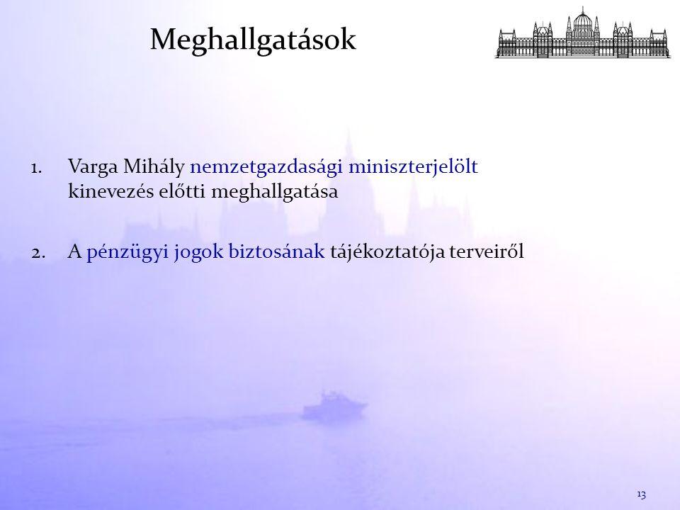 1. Varga Mihály nemzetgazdasági miniszterjelölt kinevezés előtti meghallgatása 2. A pénzügyi jogok biztosának tájékoztatója terveiről 13 Meghallgatáso