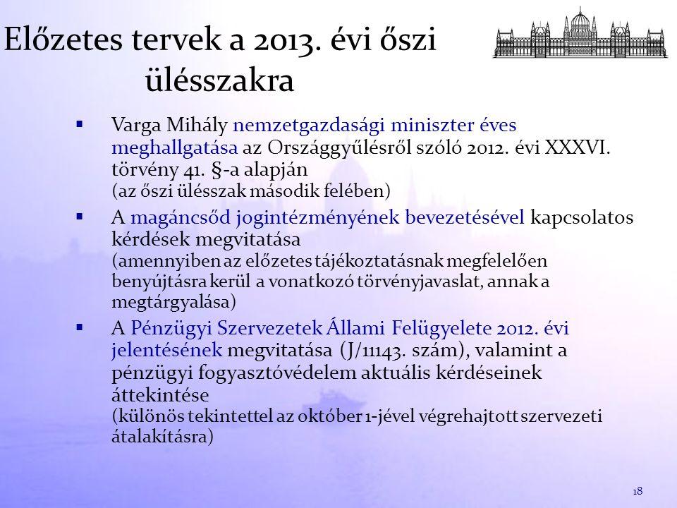 Előzetes tervek a 2013. évi őszi ülésszakra  Varga Mihály nemzetgazdasági miniszter éves meghallgatása az Országgyűlésről szóló 2012. évi XXXVI. törv