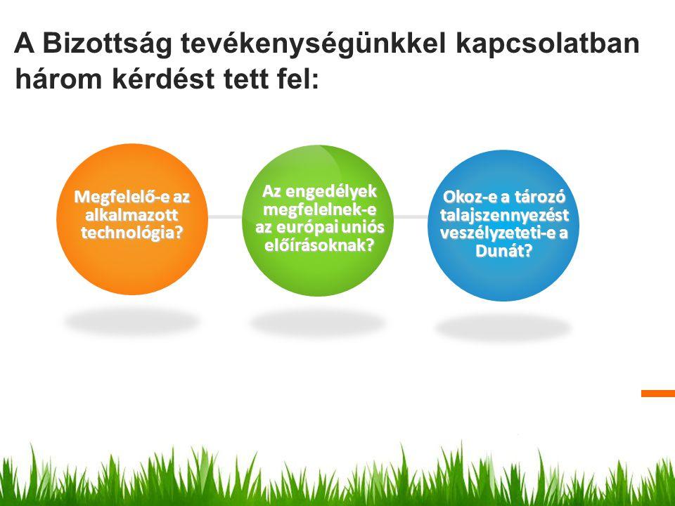A Bizottság tevékenységünkkel kapcsolatban három kérdést tett fel: Megfelelő-e az alkalmazott technológia? Okoz-e a tározó talajszennyezést veszélyzet