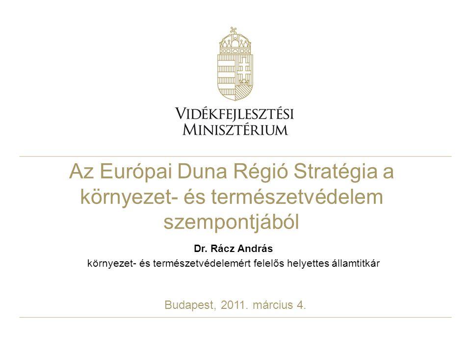 Az Európai Duna Régió Stratégia a környezet- és természetvédelem szempontjából Dr. Rácz András környezet- és természetvédelemért felelős helyettes áll
