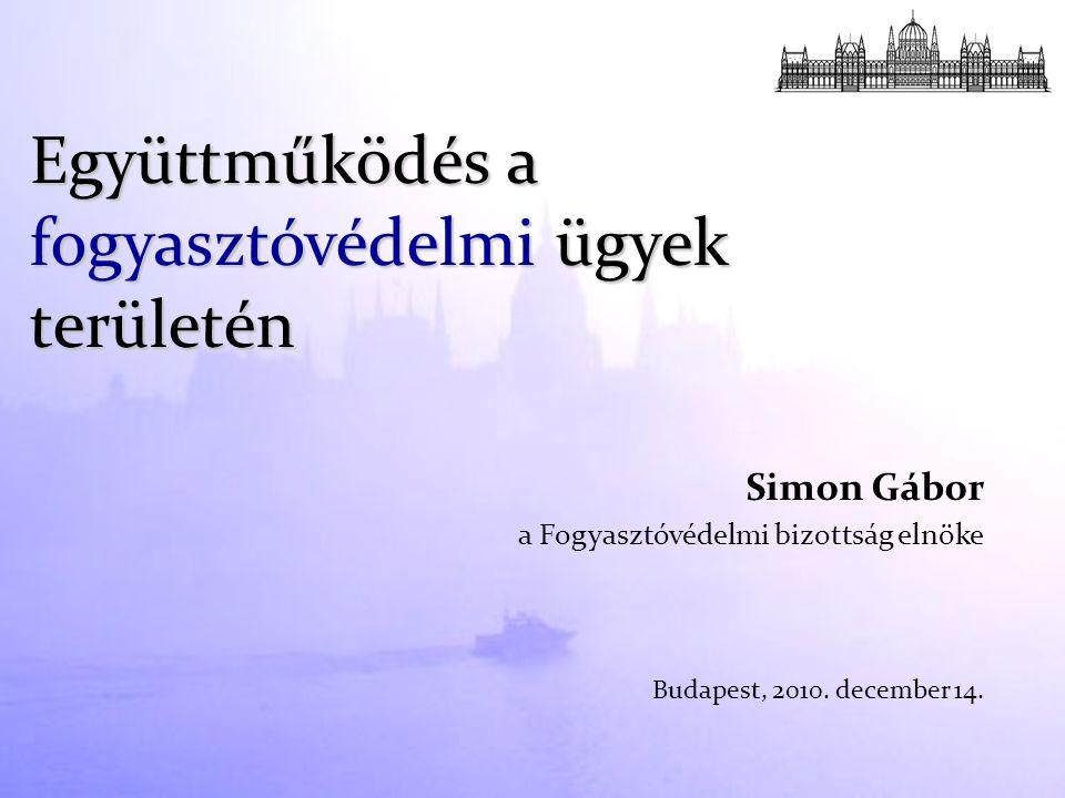 Simon Gábor a Fogyasztóvédelmi bizottság elnöke Budapest, 2010. december 14. Együttműködés a fogyasztóvédelmi ügyek területén