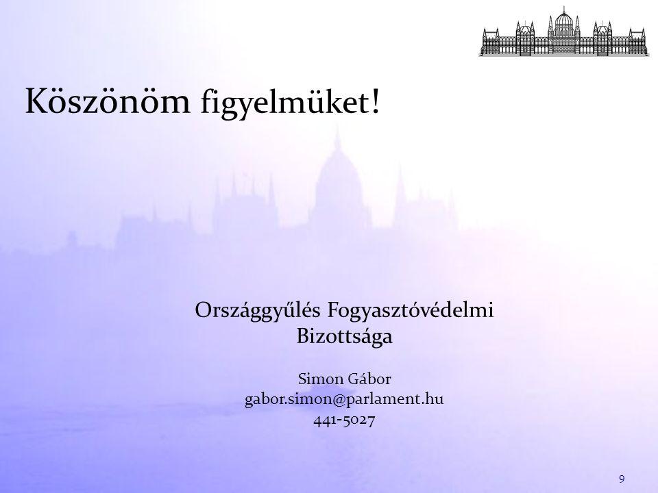 Köszönöm figyelmüket ! 9 Országgyűlés Fogyasztóvédelmi Bizottsága Simon Gábor gabor.simon@parlament.hu 441-5027