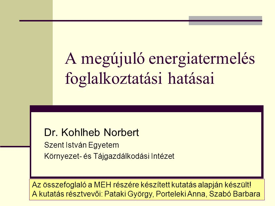 A megújuló energiatermelés foglalkoztatási hatásai Dr. Kohlheb Norbert Szent István Egyetem Környezet- és Tájgazdálkodási Intézet Az összefoglaló a ME