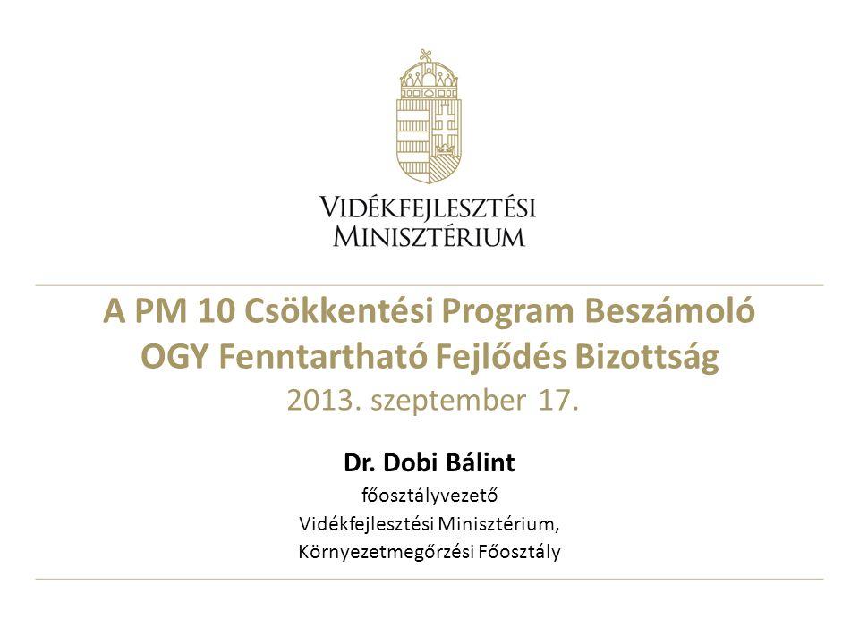 A PM 10 Csökkentési Program Beszámoló OGY Fenntartható Fejlődés Bizottság 2013. szeptember 17. Dr. Dobi Bálint főosztályvezető Vidékfejlesztési Minisz