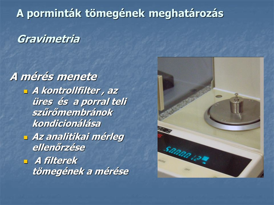 A porminták tömegének meghatározás Gravimetria A mérés menete A kontrollfilter, az üres és a porral teli szűrőmembránok kondicionálása A kontrollfilter, az üres és a porral teli szűrőmembránok kondicionálása Az analitikai mérleg ellenőrzése Az analitikai mérleg ellenőrzése A filterek tömegének a mérése A filterek tömegének a mérése
