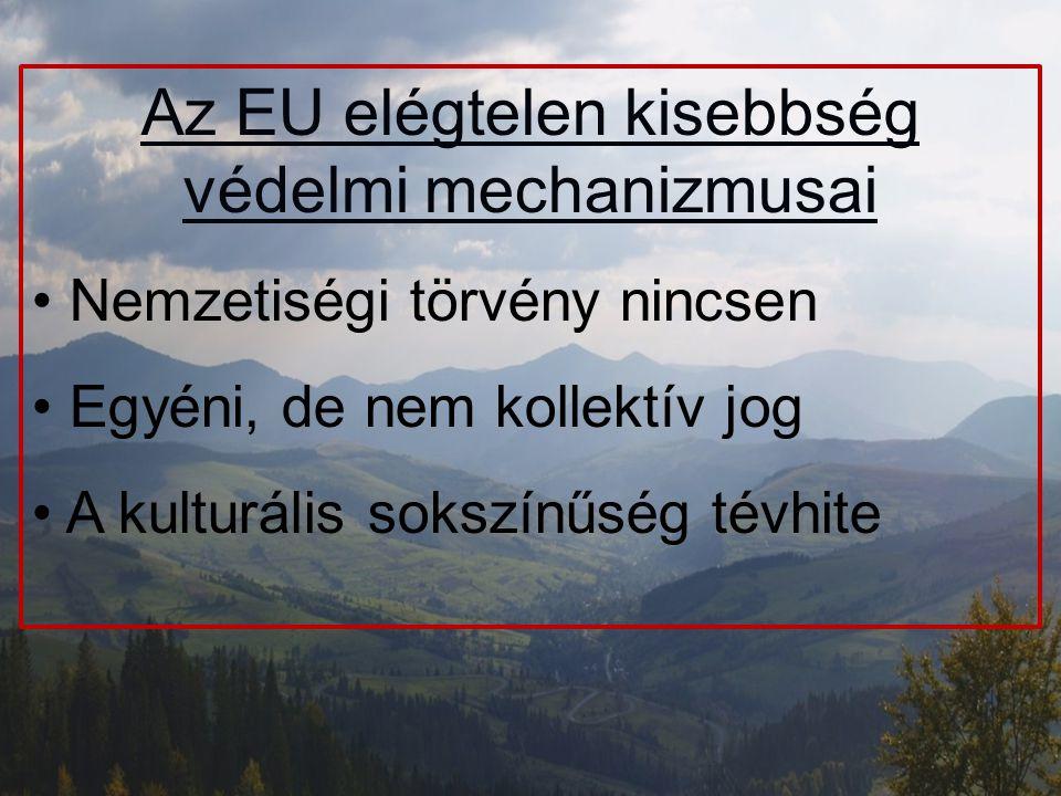 Az EU elégtelen kisebbség védelmi mechanizmusai Nemzetiségi törvény nincsen Egyéni, de nem kollektív jog A kulturális sokszínűség tévhite