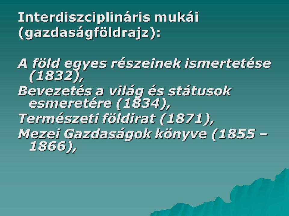 Interdiszciplináris mukái (gazdaságföldrajz): A föld egyes részeinek ismertetése (1832), Bevezetés a világ és státusok esmeretére (1834), Természeti földirat (1871), Mezei Gazdaságok könyve (1855 – 1866),