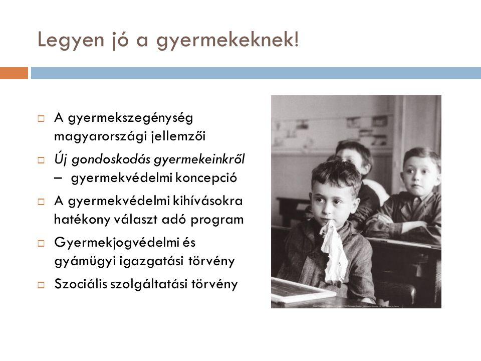 Legyen jó a gyermekeknek!  A gyermekszegénység magyarországi jellemzői  Új gondoskodás gyermekeinkről – gyermekvédelmi koncepció  A gyermekvédelmi