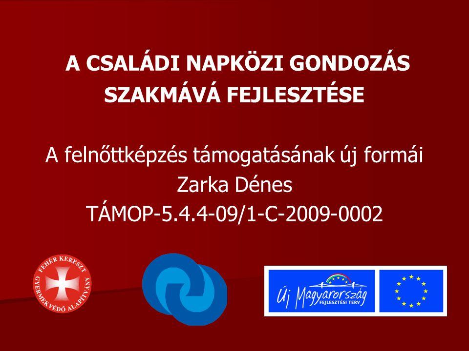 A CSALÁDI NAPKÖZI GONDOZÁS SZAKMÁVÁ FEJLESZTÉSE A felnőttképzés támogatásának új formái Zarka Dénes TÁMOP-5.4.4-09/1-C-2009-0002