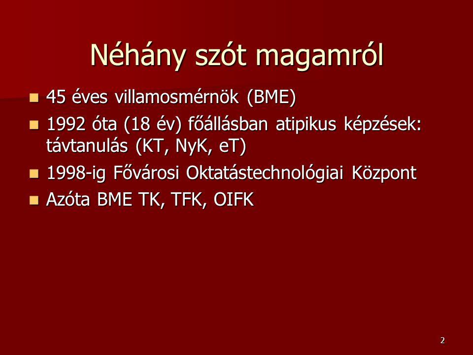 2 Néhány szót magamról 45 éves villamosmérnök (BME) 45 éves villamosmérnök (BME) 1992 óta (18 év) főállásban atipikus képzések: távtanulás (KT, NyK, eT) 1992 óta (18 év) főállásban atipikus képzések: távtanulás (KT, NyK, eT) 1998-ig Fővárosi Oktatástechnológiai Központ 1998-ig Fővárosi Oktatástechnológiai Központ Azóta BME TK, TFK, OIFK Azóta BME TK, TFK, OIFK