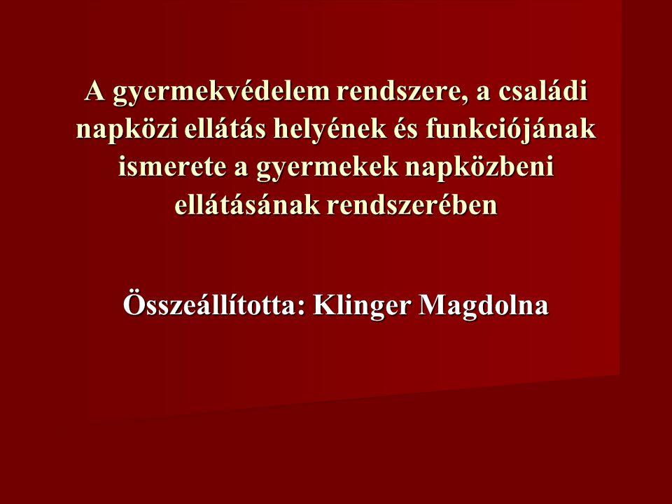A gyermekvédelem rendszere, a családi napközi ellátás helyének és funkciójának ismerete a gyermekek napközbeni ellátásának rendszerében Összeállította: Klinger Magdolna