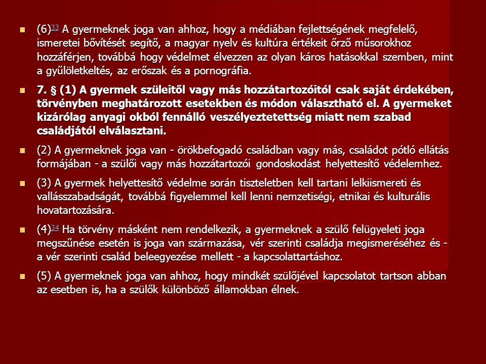 (6) 33 A gyermeknek joga van ahhoz, hogy a médiában fejlettségének megfelelő, ismeretei bővítését segítő, a magyar nyelv és kultúra értékeit őrző műsorokhoz hozzáférjen, továbbá hogy védelmet élvezzen az olyan káros hatásokkal szemben, mint a gyűlöletkeltés, az erőszak és a pornográfia.