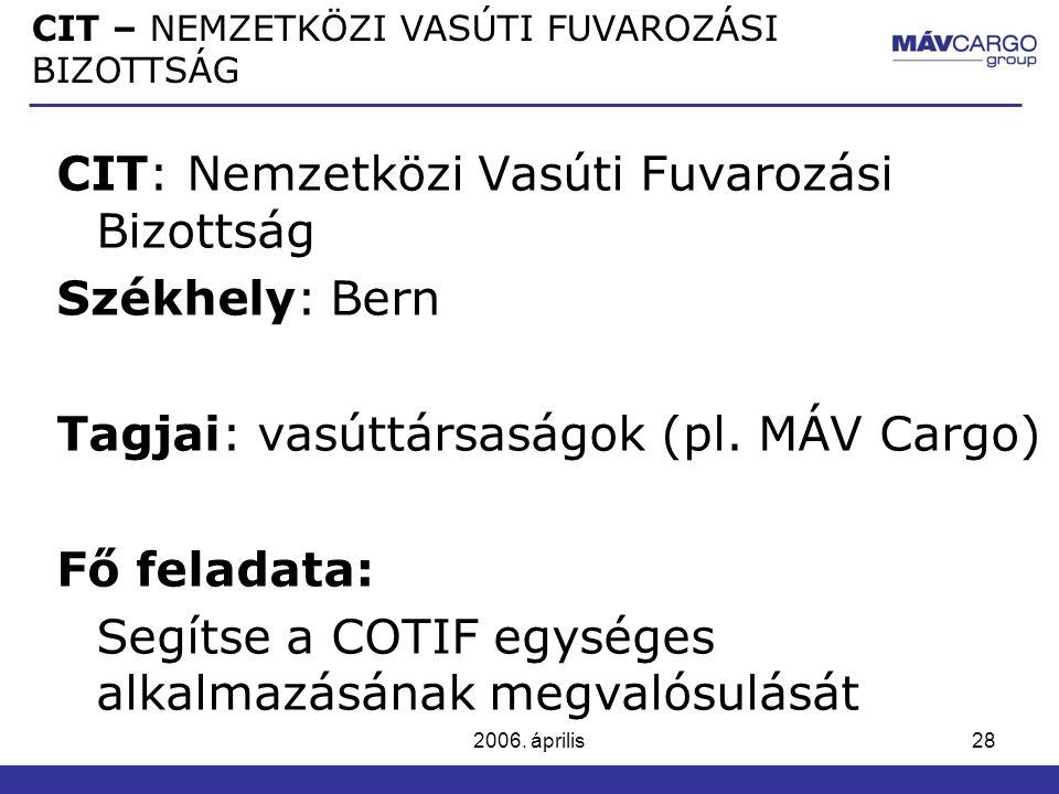2006. április28 CIT: Nemzetközi Vasúti Fuvarozási Bizottság Székhely: Bern Tagjai: vasúttársaságok (pl. MÁV Cargo) Fő feladata: Segítse a COTIF egység