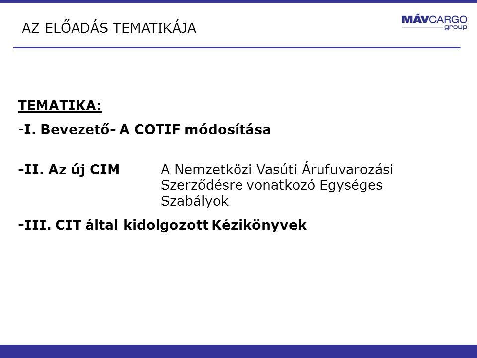AZ ELŐADÁS TEMATIKÁJA TEMATIKA: -I. Bevezető- A COTIF módosítása -II. Az új CIM A Nemzetközi Vasúti Árufuvarozási Szerződésre vonatkozó Egységes Szabá