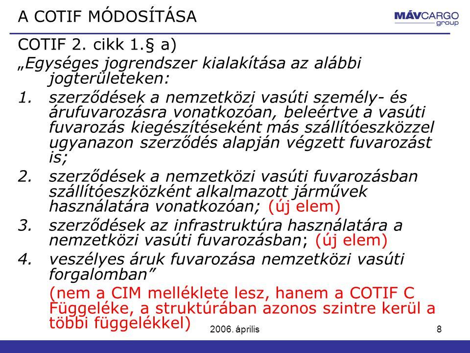 """2006. április8 COTIF 2. cikk 1.§ a) """"Egységes jogrendszer kialakítása az alábbi jogterületeken: 1.szerződések a nemzetközi vasúti személy- és árufuvar"""