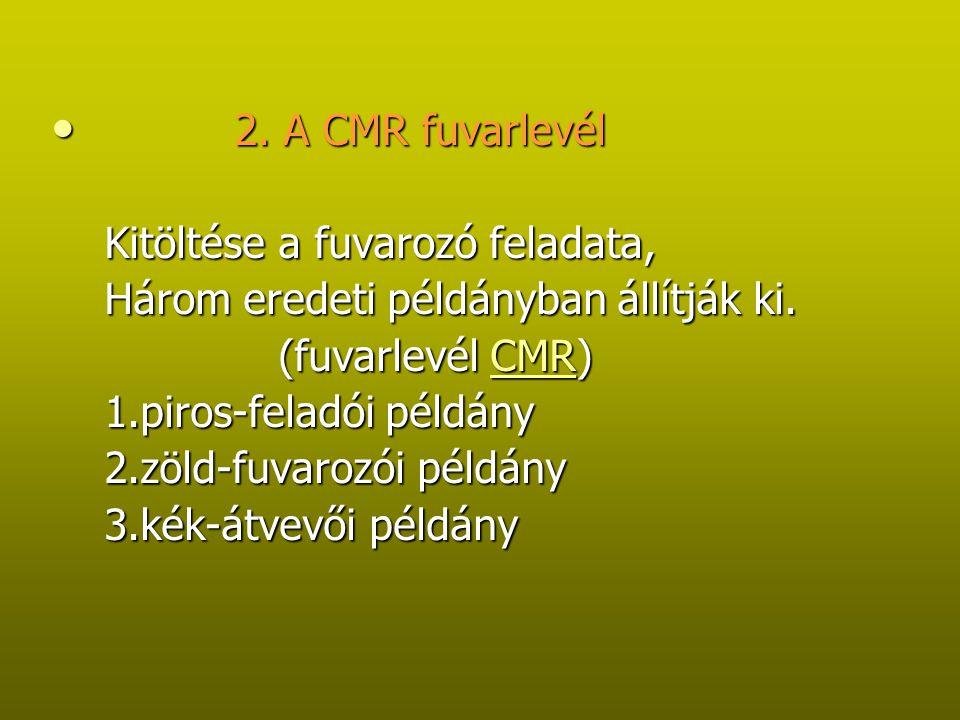 A CMR fuvarlevél fontsabb adatai: A CMR fuvarlevél fontsabb adatai: a) a kiállítás helye és időpntja a) a kiállítás helye és időpntja b) a feladó neve és cím b) a feladó neve és cím c) a fuvarozó neve és címe c) a fuvarozó neve és címe d) az áruátvétel helye és időpontja d) az áruátvétel helye és időpontja e)az áru kiszolgáltatási helye és időpontja e)az áru kiszolgáltatási helye és időpontja f) az átvevő neve és címe f) az átvevő neve és címe g) az áru megnevezése, csomagolás neme g) az áru megnevezése, csomagolás neme h) az árudarabok száma, jele, sorszáma h) az árudarabok száma, jele, sorszáma i) az áru bruttó súlya, térfogata i) az áru bruttó súlya, térfogata j) a fuvar-, és mellékköltségek j) a fuvar-, és mellékköltségek k) a vám-, és egyéb hatósági kezelési utasítások k) a vám-, és egyéb hatósági kezelési utasítások l) nyilatkozat arról, hogy a fuvarozás a CMR rendelkezései alá esik-e l) nyilatkozat arról, hogy a fuvarozás a CMR rendelkezései alá esik-e m) az áru fuvarlevelét kisérő okmányok jegyzékét m) az áru fuvarlevelét kisérő okmányok jegyzékét n) a bérmentesítést n) a bérmentesítést o) a jármű rendszámát o) a jármű rendszámát p) a fuvarozó esetleges fenntartásait p) a fuvarozó esetleges fenntartásait