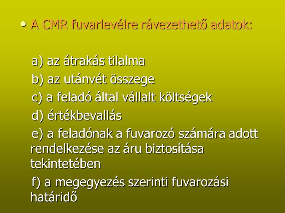 A CMR fuvarlevélre rávezethető adatok: A CMR fuvarlevélre rávezethető adatok: a) az átrakás tilalma a) az átrakás tilalma b) az utánvét összege b) az