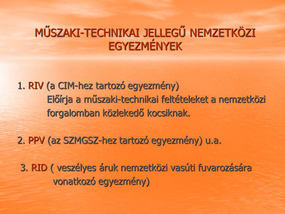 MŰSZAKI-TECHNIKAI JELLEGŰ NEMZETKÖZI EGYEZMÉNYEK 1. RIV (a CIM-hez tartozó egyezmény) Előírja a műszaki-technikai feltételeket a nemzetközi Előírja a