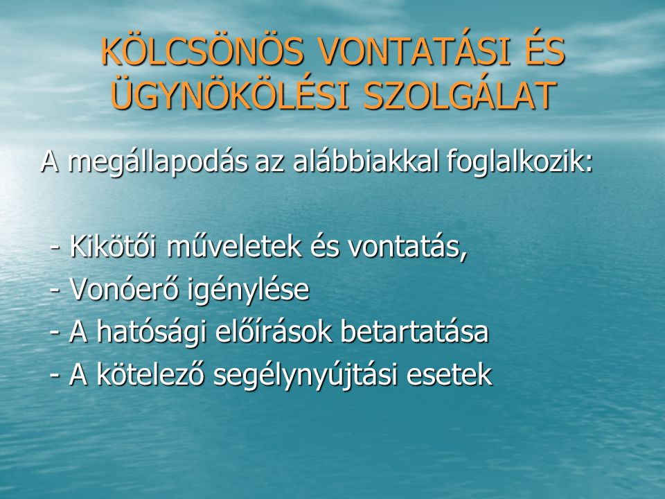 A dunai kikötőkben a kölcsönös ügynököléssel A dunai kikötőkben a kölcsönös ügynököléssel kapcsolatban kétoldalú megállapodások az irányadók TARTALMUK a következők: TARTALMUK a következők: - kikötői formalitások intézése, - kikötői formalitások intézése, - vámeljárások, - vámeljárások, - címzett értesítése a rakomány megérkezéséről, - címzett értesítése a rakomány megérkezéséről, - hajózási okmányok kiállítása, - hajózási okmányok kiállítása, - kikötői illeték fizetése, - kikötői illeték fizetése, - üza.-, víz-, élelemellátás, - üza.-, víz-, élelemellátás, - díjazás megállapítása az ügynökölési szolgálatért.