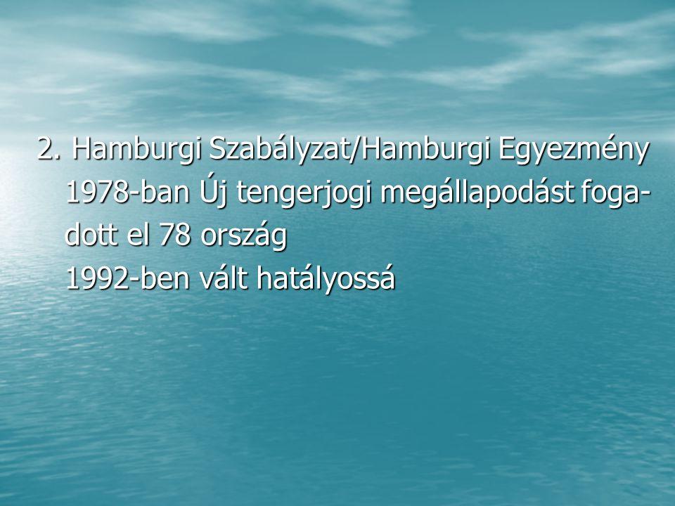 2. Hamburgi Szabályzat/Hamburgi Egyezmény 1978-ban Új tengerjogi megállapodást foga- 1978-ban Új tengerjogi megállapodást foga- dott el 78 ország dott